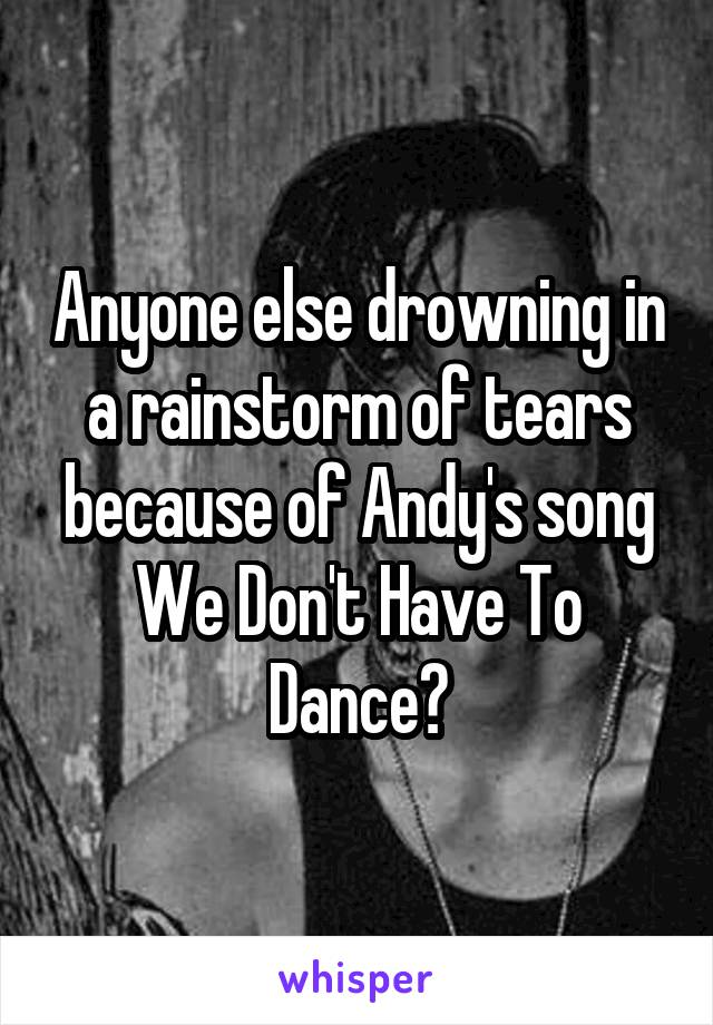 Anyone else drowning in a rainstorm of tears because of Andy's song We Don't Have To Dance?