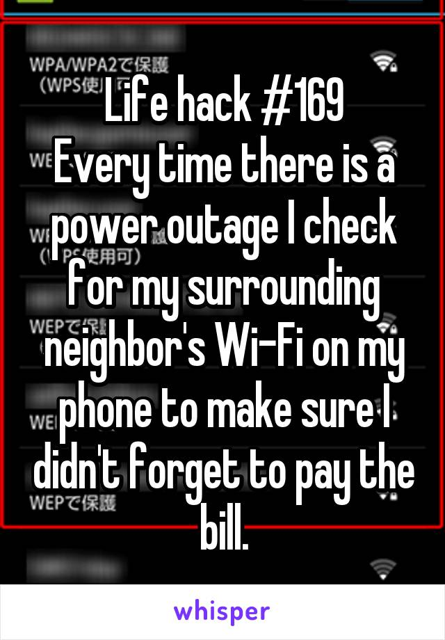 Life hack #169 Every time there is a power outage I check for my surrounding neighbor's Wi-Fi on my phone to make sure I didn't forget to pay the bill.