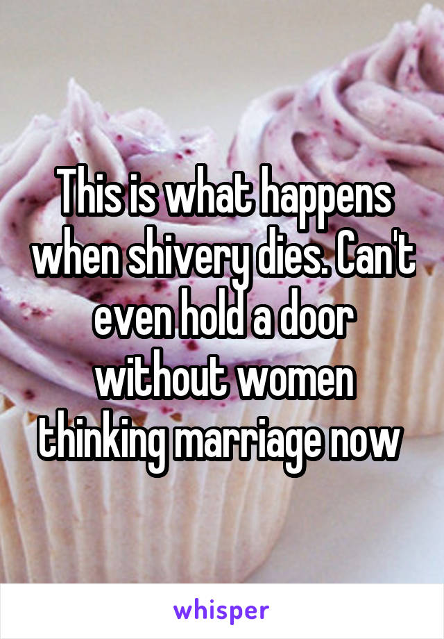 This is what happens when shivery dies. Can't even hold a door without women thinking marriage now