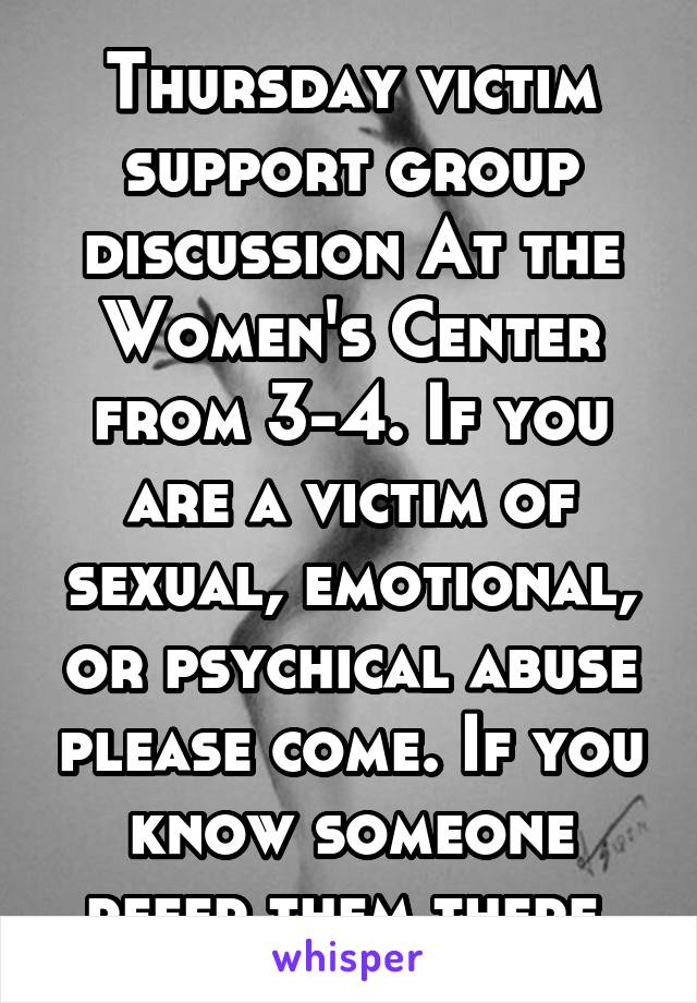 Thursday victim support group discussion At the Women's Center from 3-4. If you are a victim of sexual, emotional, or psychical abuse please come. If you know someone refer them there