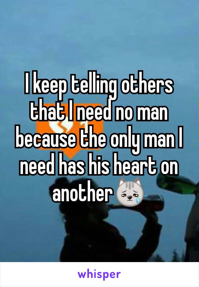 I keep telling others that I need no man because the only man I need has his heart on another😿
