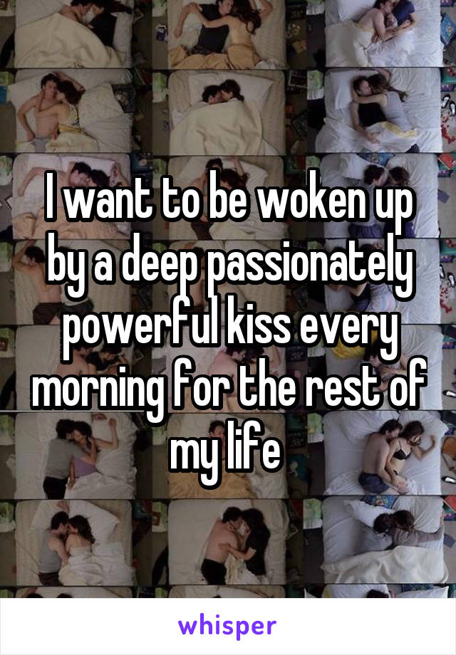 I want to be woken up by a deep passionately powerful kiss every morning for the rest of my life