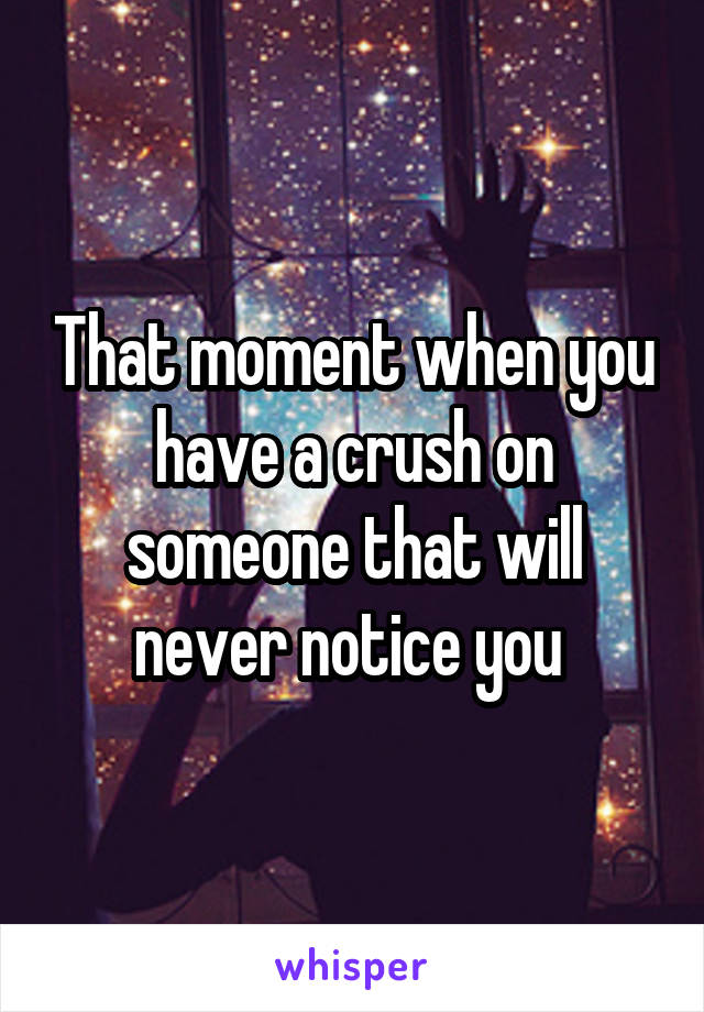 That moment when you have a crush on someone that will never notice you