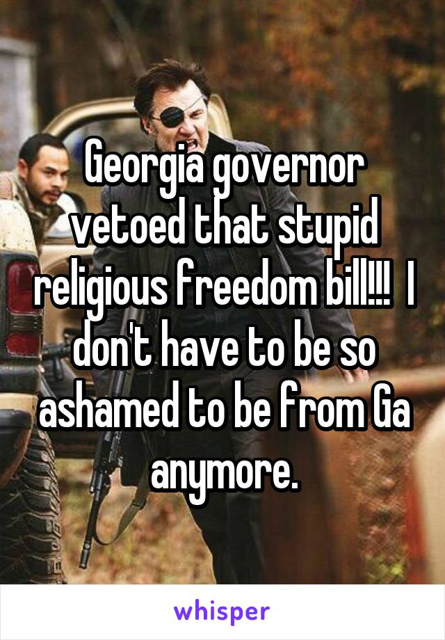 Georgia governor vetoed that stupid religious freedom bill!!!  I don't have to be so ashamed to be from Ga anymore.