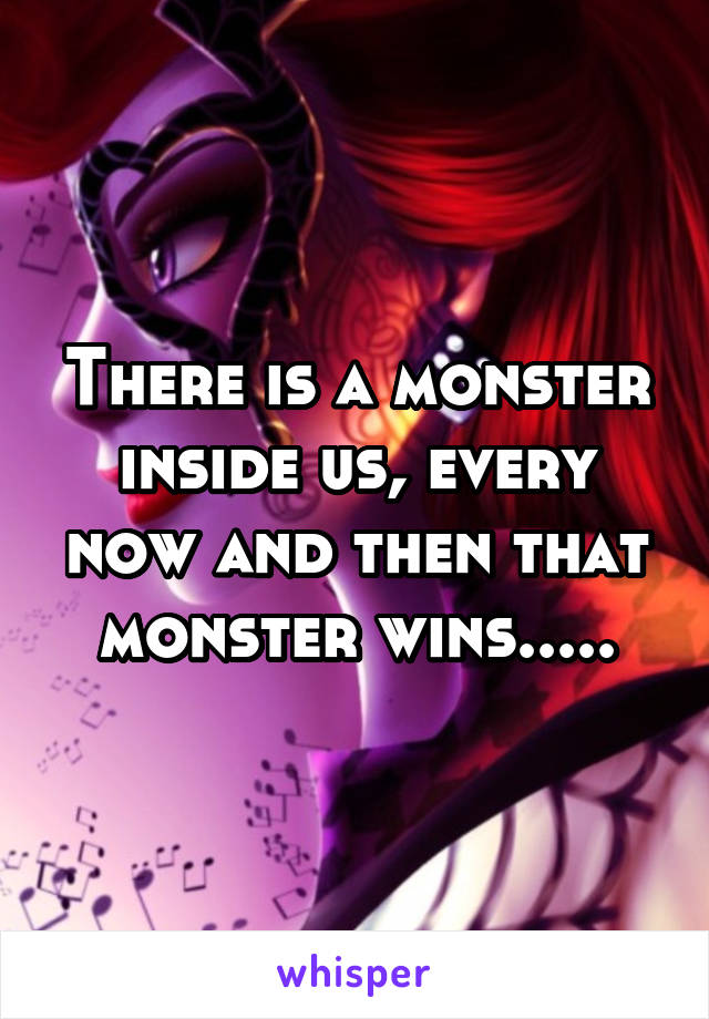 There is a monster inside us, every now and then that monster wins.....