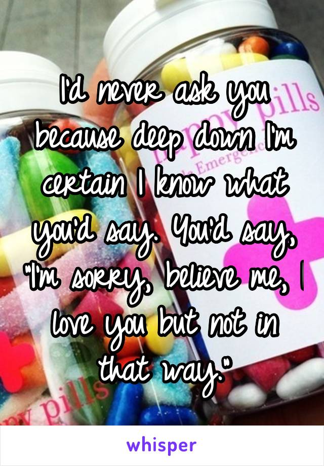 """I'd never ask you because deep down I'm certain I know what you'd say. You'd say, """"I'm sorry, believe me, I love you but not in that way."""""""