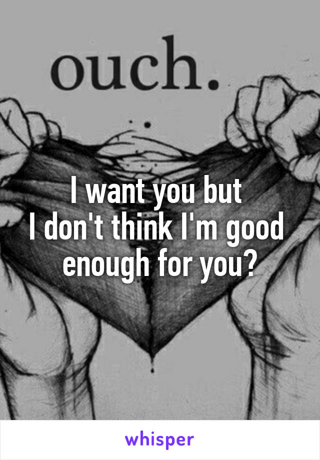 I want you but  I don't think I'm good  enough for you😔