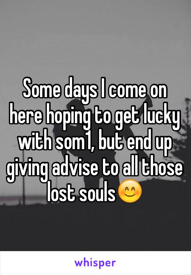 Some days I come on here hoping to get lucky with som1, but end up giving advise to all those lost souls😊
