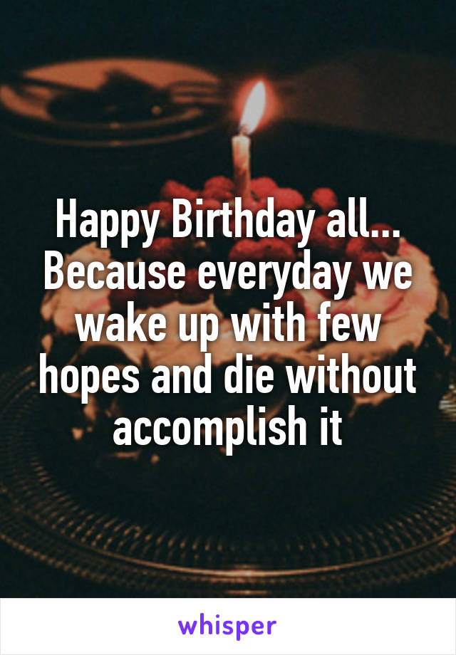 Happy Birthday all... Because everyday we wake up with few hopes and die without accomplish it