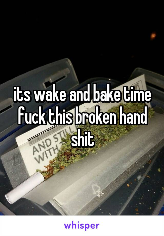 its wake and bake time fuck this broken hand shit