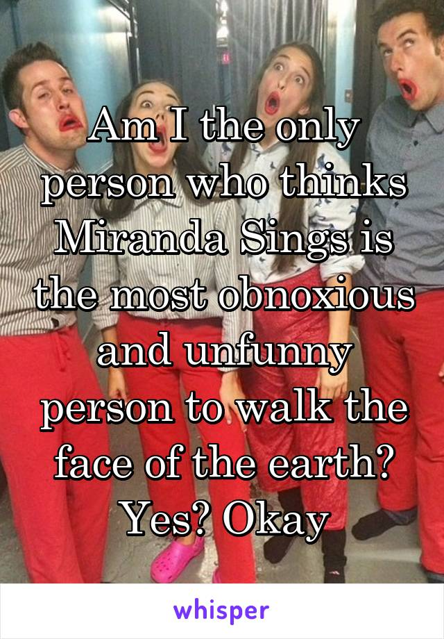 Am I the only person who thinks Miranda Sings is the most obnoxious and unfunny person to walk the face of the earth? Yes? Okay