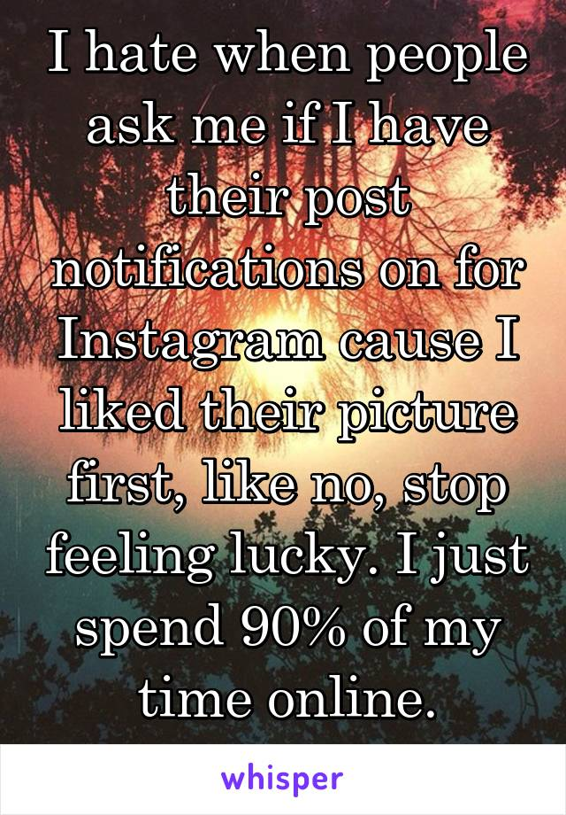 I hate when people ask me if I have their post notifications on for Instagram cause I liked their picture first, like no, stop feeling lucky. I just spend 90% of my time online.