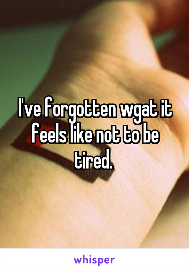 I've forgotten wgat it feels like not to be tired.