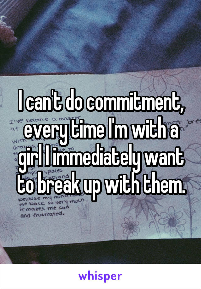 I can't do commitment, every time I'm with a girl I immediately want to break up with them.