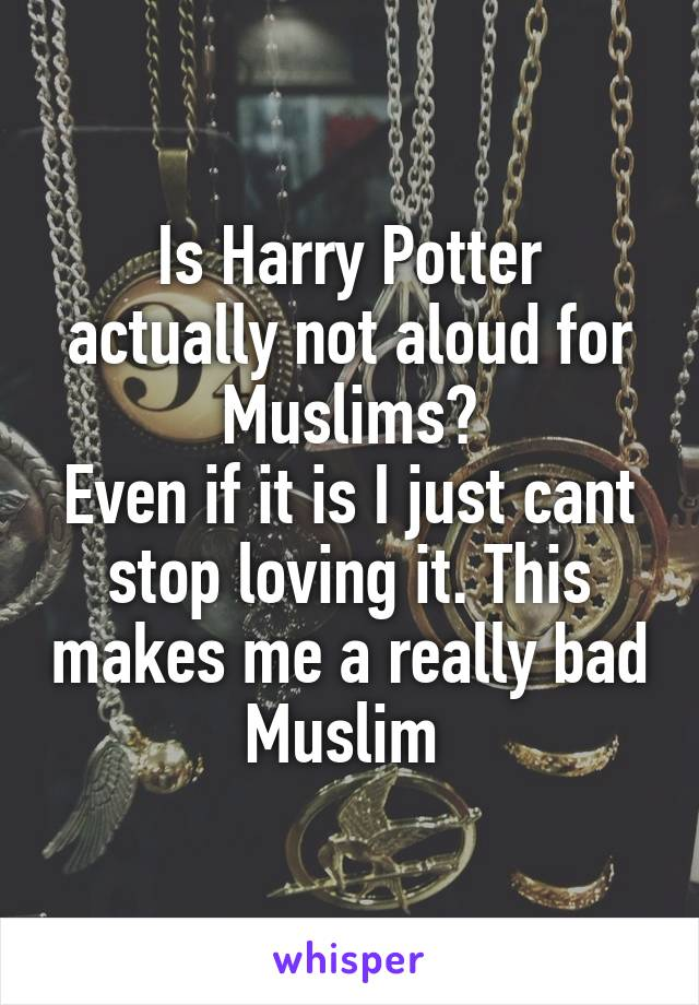 Is Harry Potter actually not aloud for Muslims? Even if it is I just cant stop loving it. This makes me a really bad Muslim