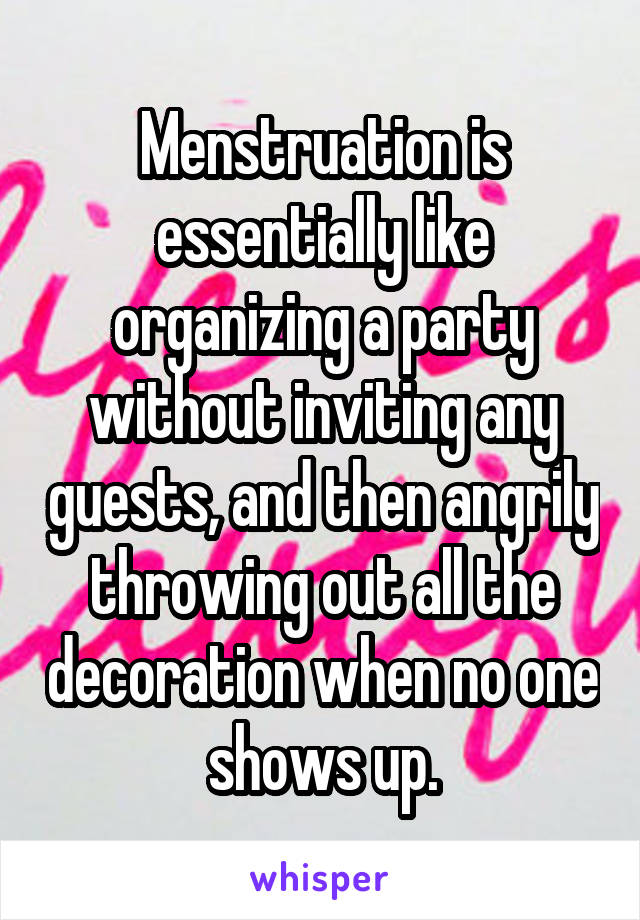 Menstruation is essentially like organizing a party without inviting any guests, and then angrily throwing out all the decoration when no one shows up.