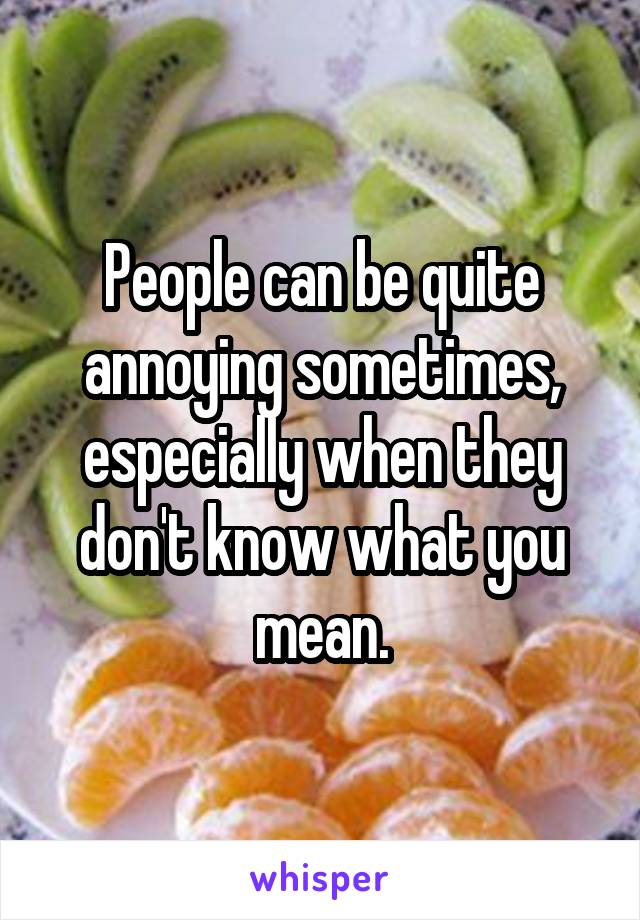 People can be quite annoying sometimes, especially when they don't know what you mean.
