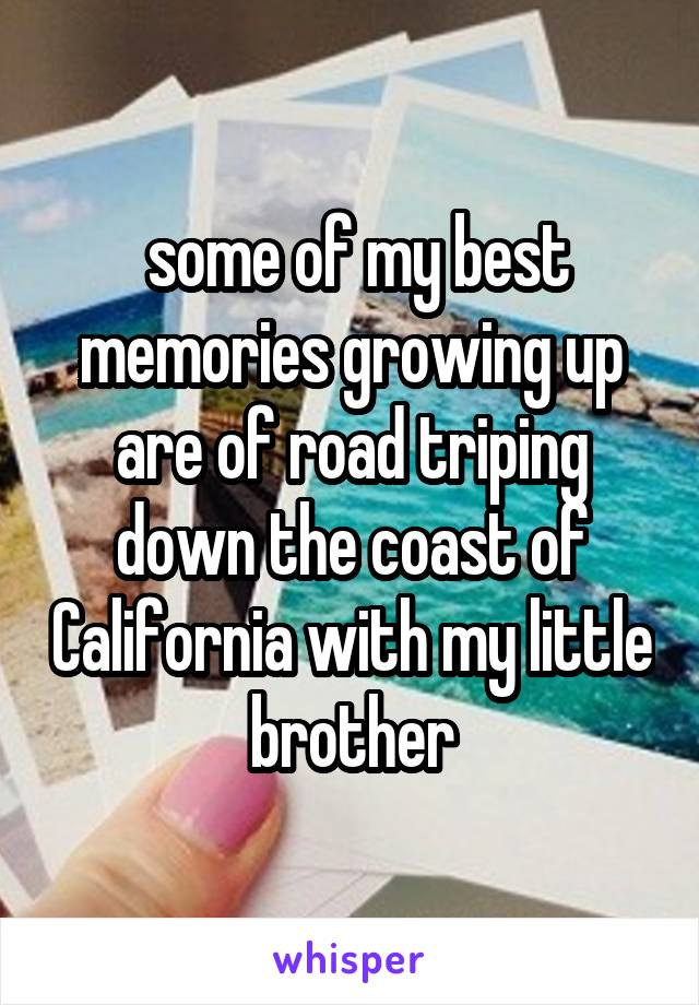 some of my best memories growing up are of road triping down the coast of California with my little brother