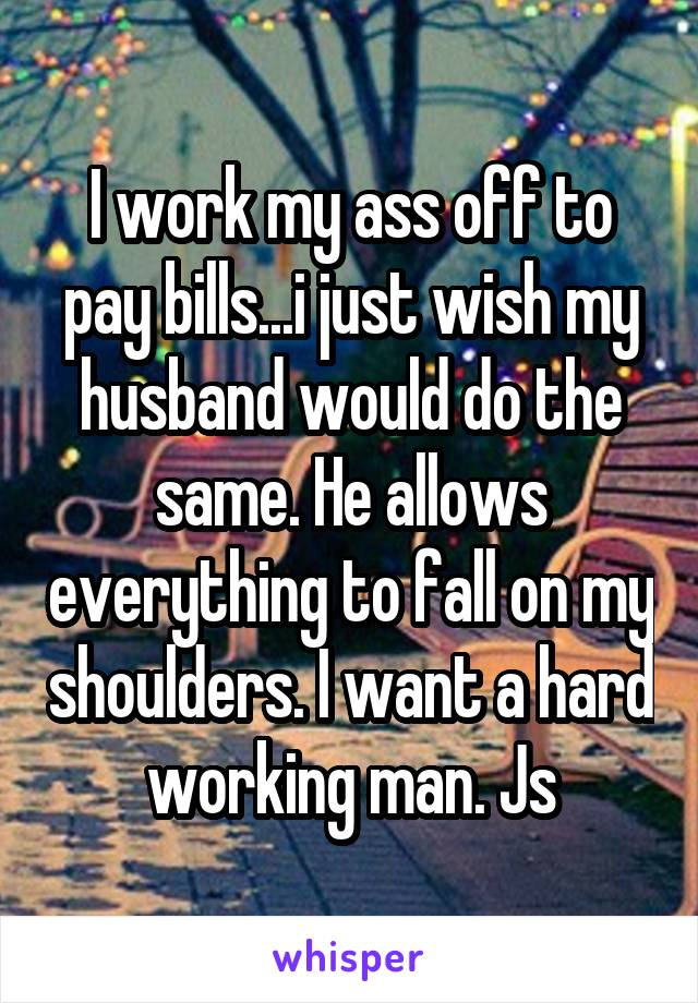I work my ass off to pay bills...i just wish my husband would do the same. He allows everything to fall on my shoulders. I want a hard working man. Js