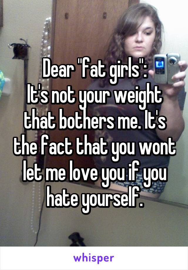 """Dear """"fat girls"""": It's not your weight that bothers me. It's the fact that you wont let me love you if you hate yourself."""