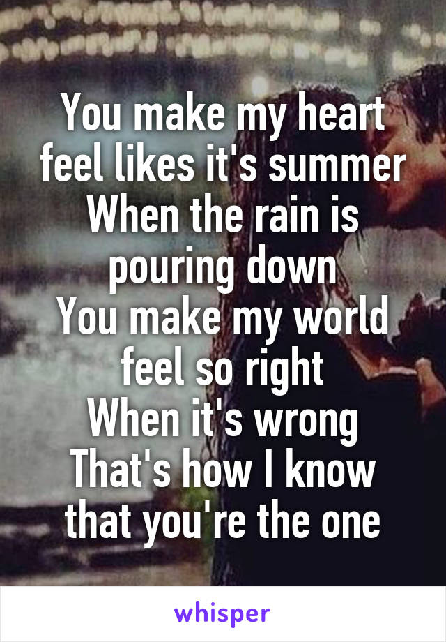 You make my heart feel likes it's summer When the rain is pouring down You make my world feel so right When it's wrong That's how I know that you're the one