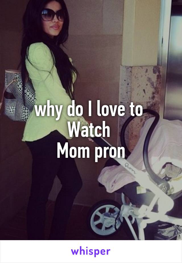 why do I love to  Watch  Mom pron