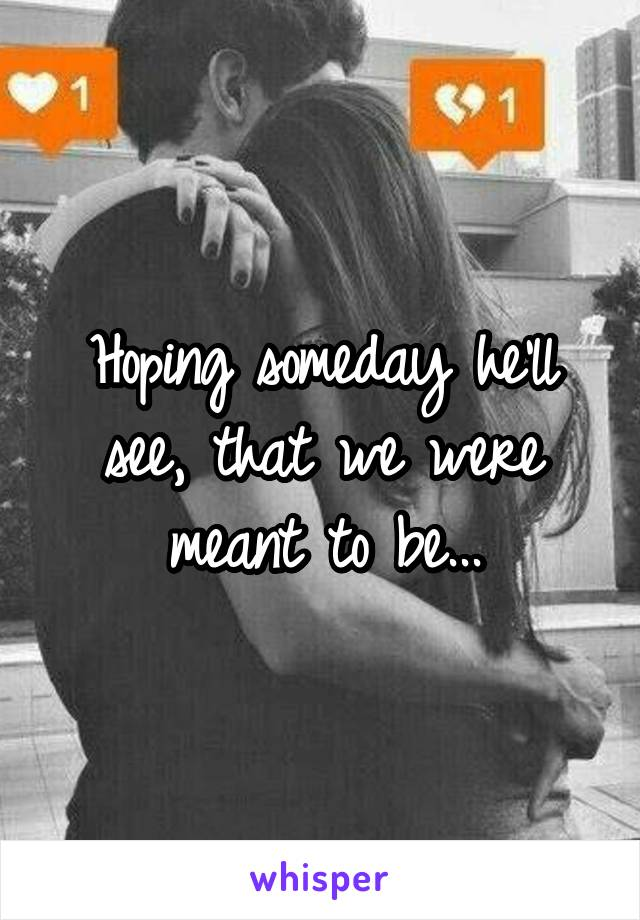 Hoping someday he'll see, that we were meant to be...