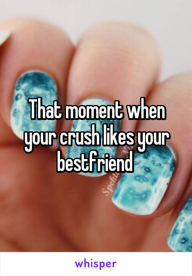 That moment when your crush likes your bestfriend