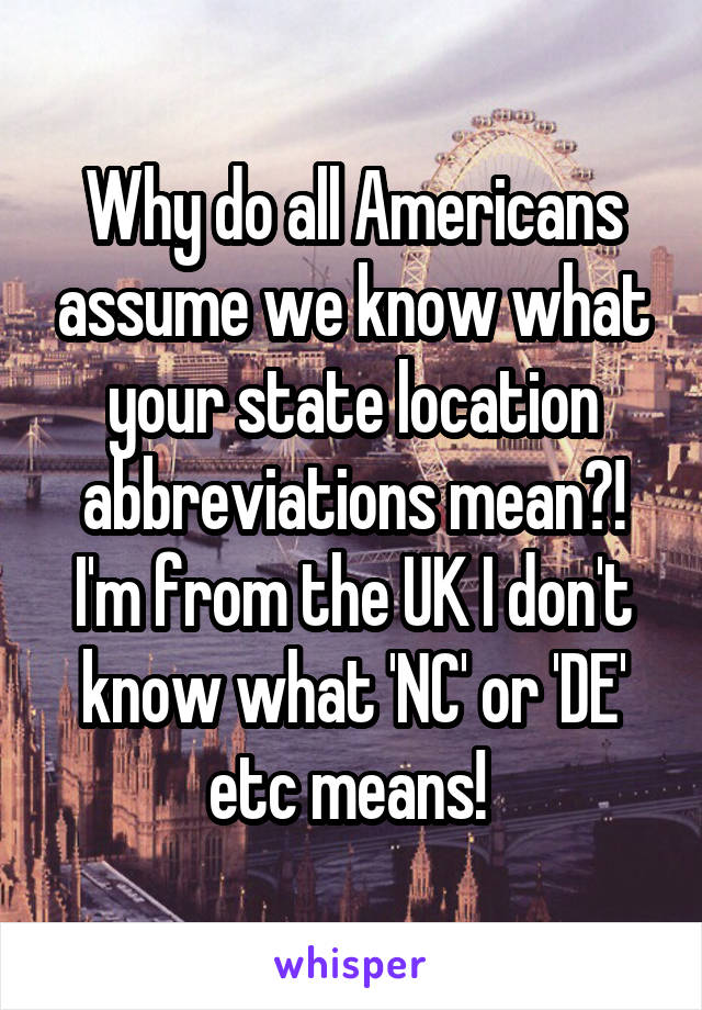 Why do all Americans assume we know what your state location abbreviations mean?! I'm from the UK I don't know what 'NC' or 'DE' etc means!