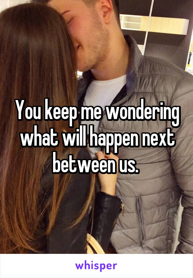 You keep me wondering what will happen next between us.
