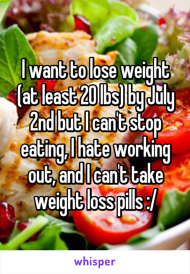 I want to lose weight (at least 20 lbs) by July 2nd but I can't stop eating, I hate working out, and I can't take weight loss pills :/
