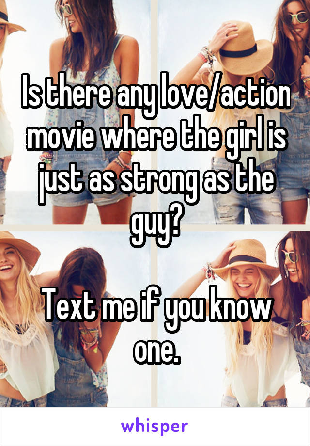 Is there any love/action movie where the girl is just as strong as the guy?  Text me if you know one.