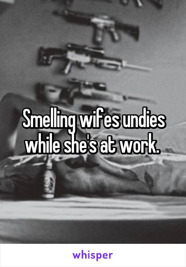 Smelling wifes undies while she's at work.