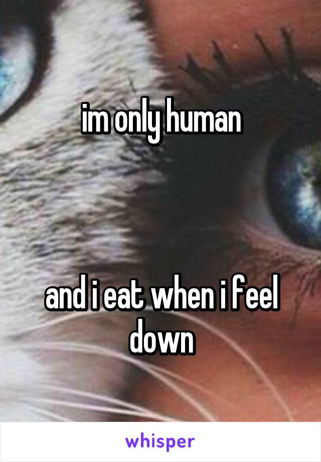 im only human    and i eat when i feel down