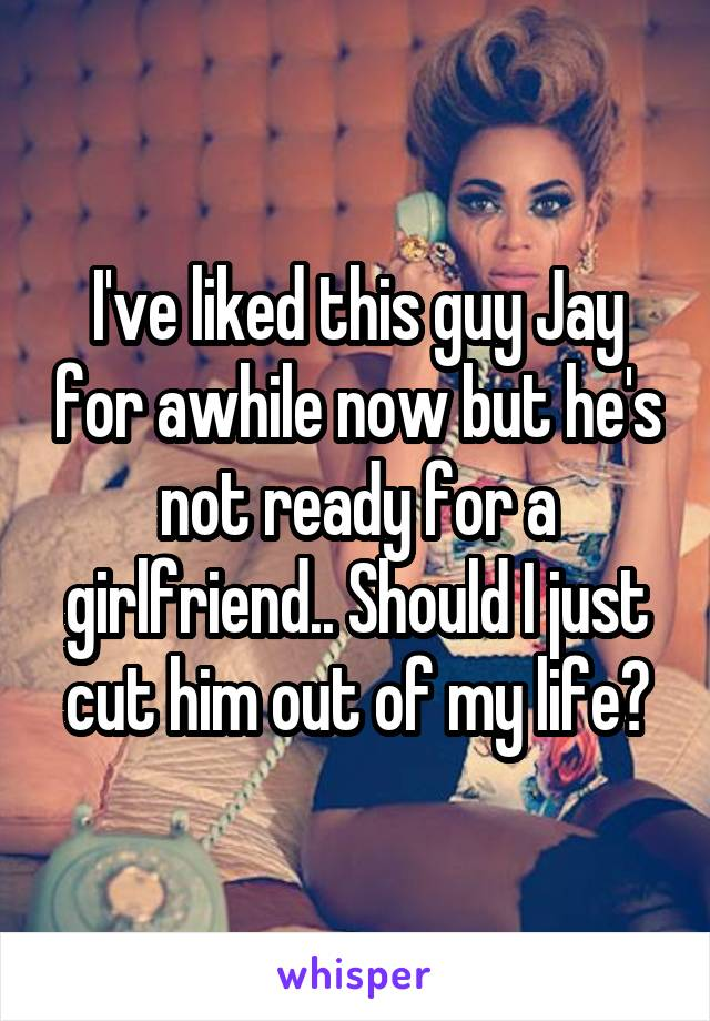 I've liked this guy Jay for awhile now but he's not ready for a girlfriend.. Should I just cut him out of my life?
