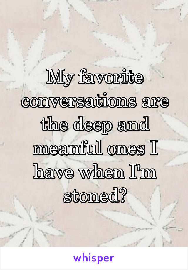 My favorite conversations are the deep and meanful ones I have when I'm stoned✌