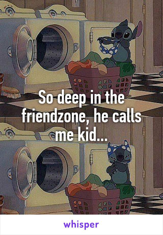 So deep in the friendzone, he calls me kid...