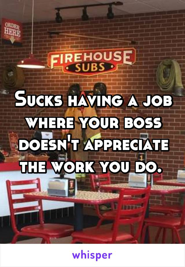 Sucks having a job where your boss doesn't appreciate the work you do.