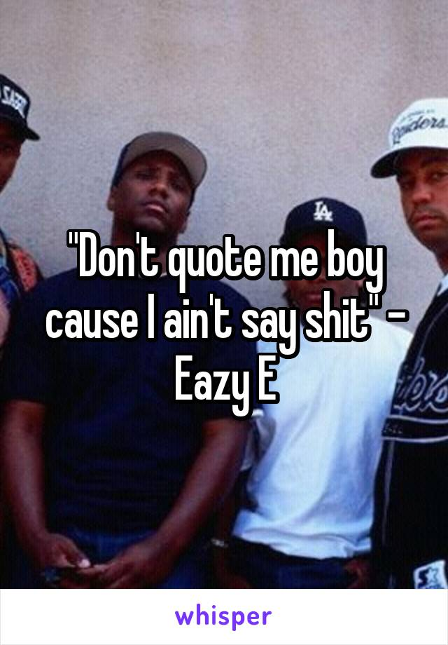 """Don't quote me boy cause I ain't say shit"" - Eazy E"