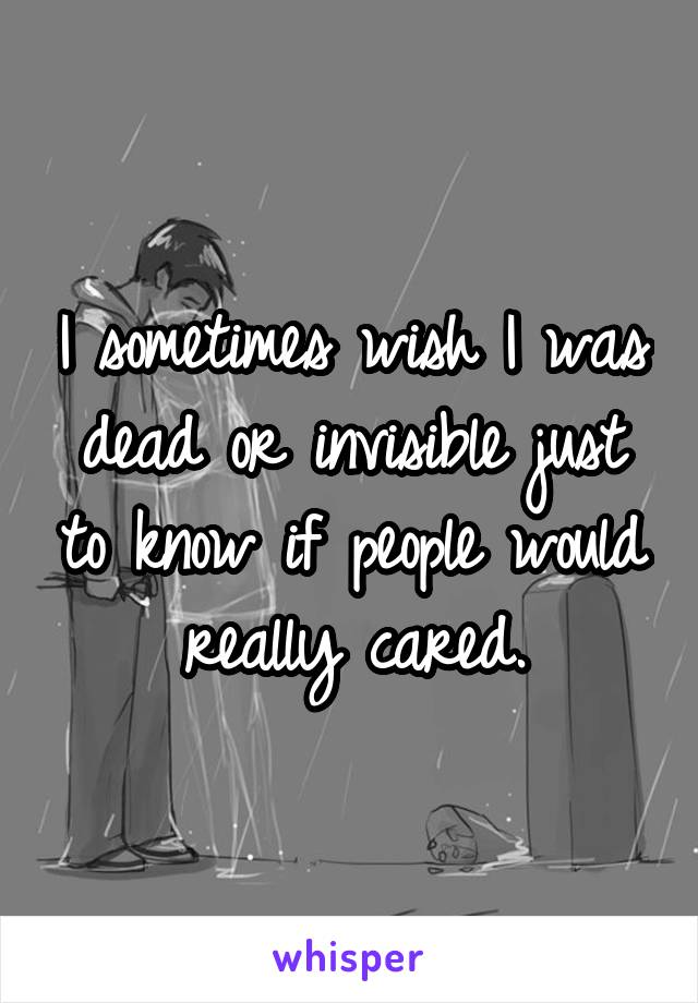 I sometimes wish I was dead or invisible just to know if people would really cared.