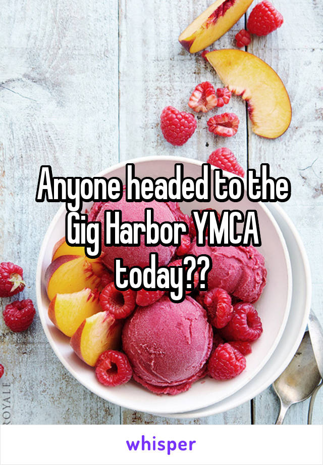 Anyone headed to the Gig Harbor YMCA today??
