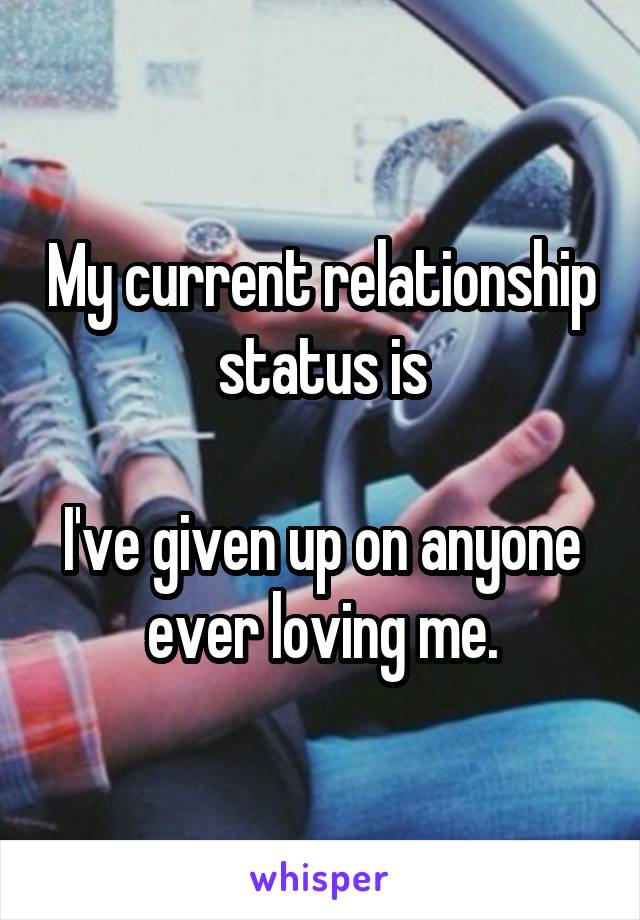 My current relationship status is  I've given up on anyone ever loving me.