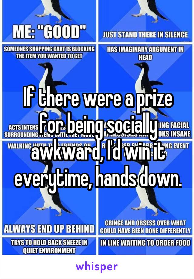 If there were a prize for being socially awkward, I'd win it everytime, hands down.