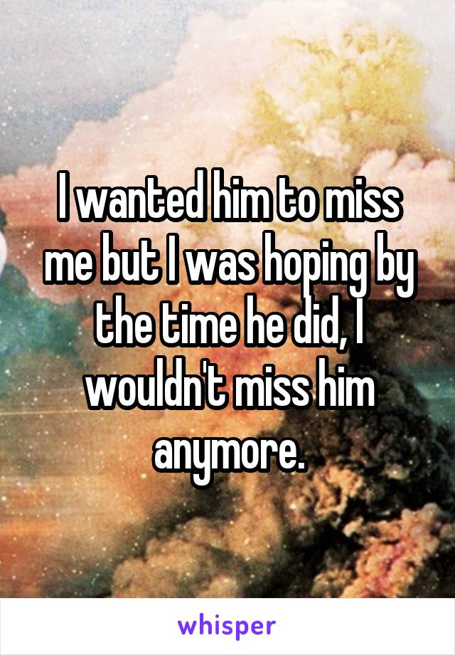 I wanted him to miss me but I was hoping by the time he did, I wouldn't miss him anymore.