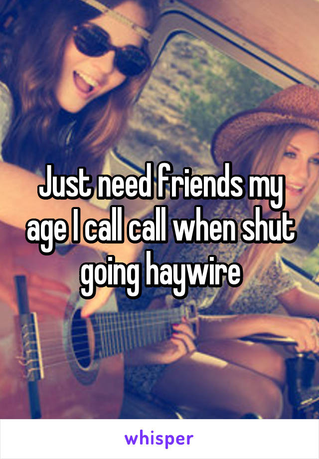 Just need friends my age I call call when shut going haywire