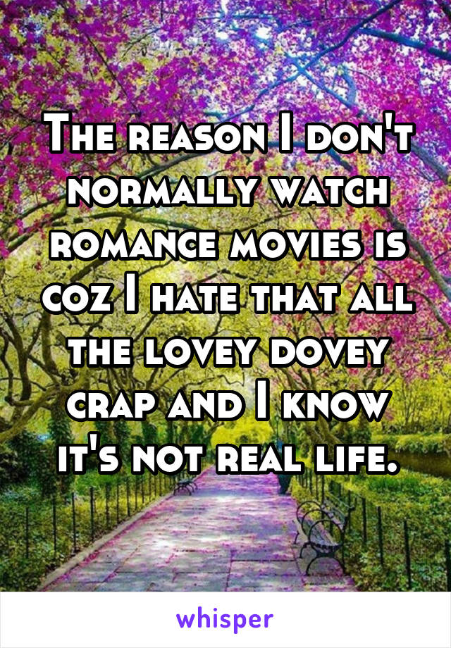 The reason I don't normally watch romance movies is coz I hate that all the lovey dovey crap and I know it's not real life.