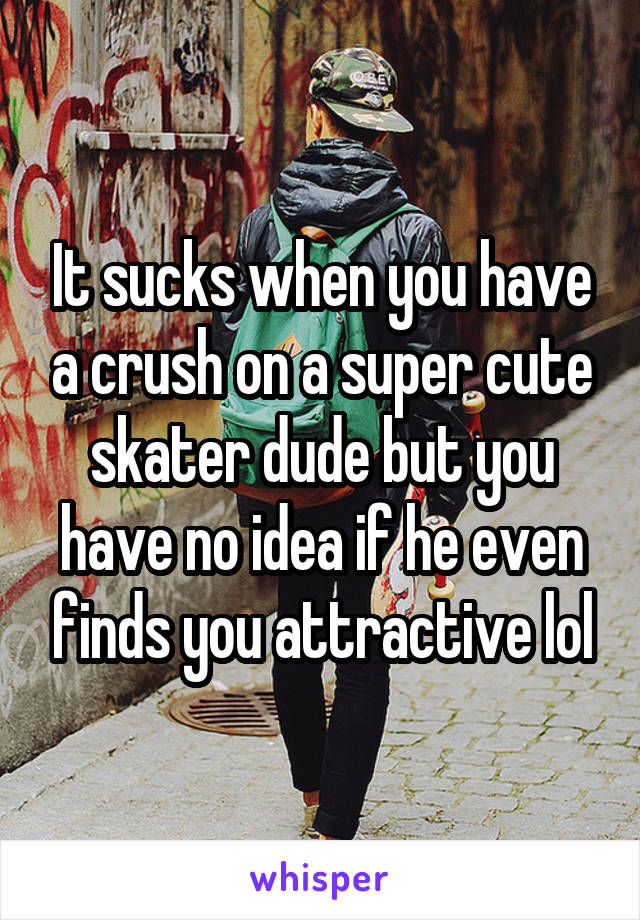 It sucks when you have a crush on a super cute skater dude but you have no idea if he even finds you attractive lol