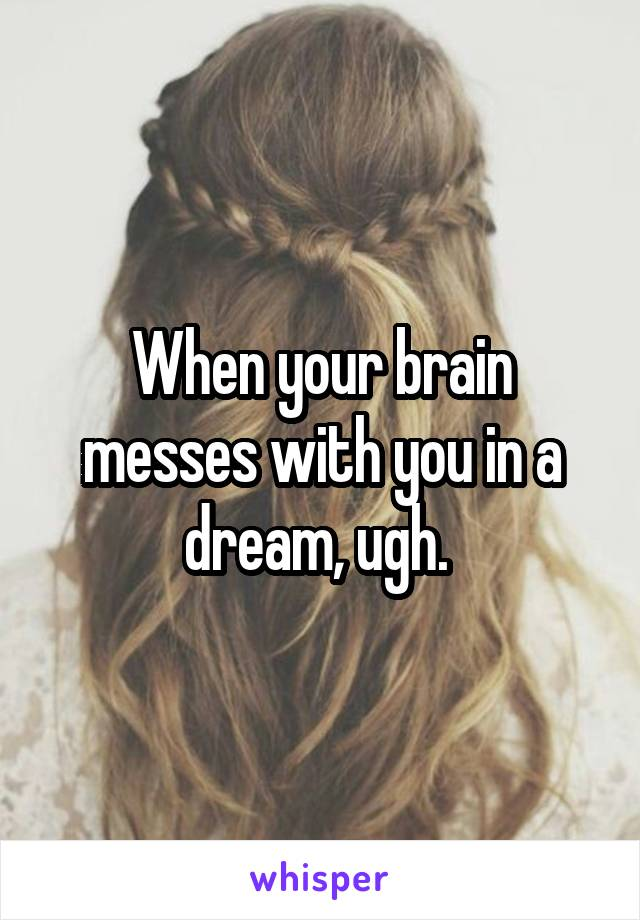 When your brain messes with you in a dream, ugh.