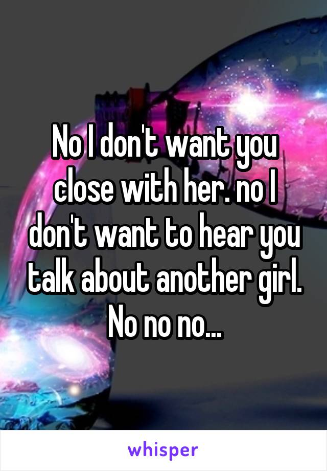 No I don't want you close with her. no I don't want to hear you talk about another girl. No no no...