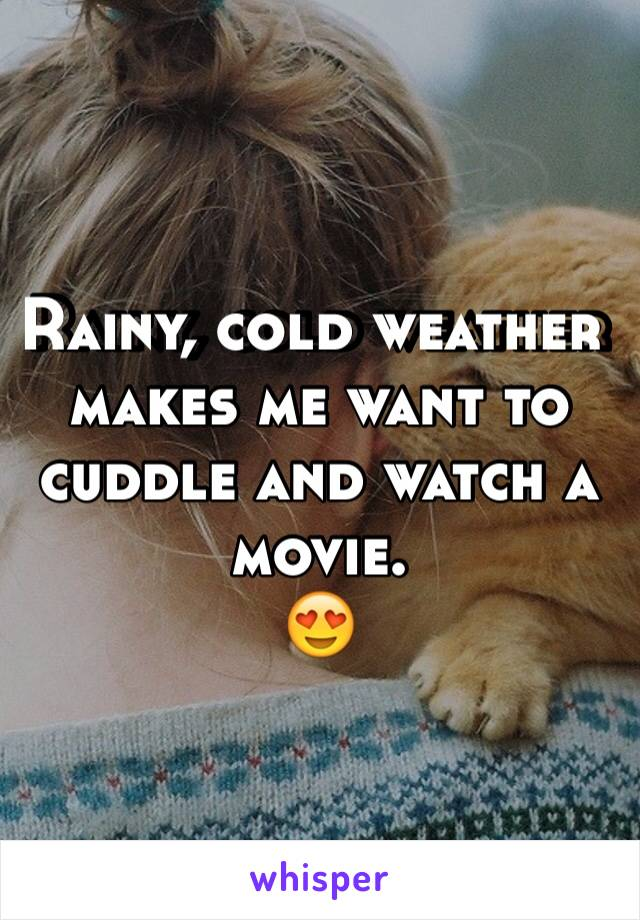Rainy, cold weather makes me want to cuddle and watch a movie. 😍
